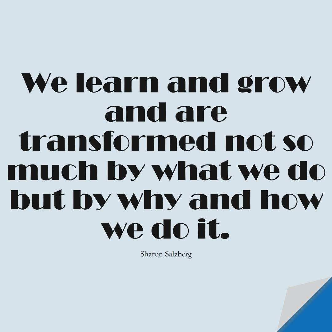 We learn and grow and are transformed not so much by what we do but by why and how we do it. (Sharon Salzberg);  #LearningQuotes