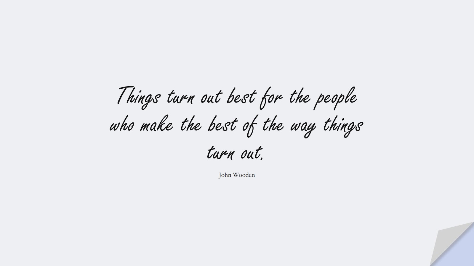 Things turn out best for the people who make the best of the way things turn out. (John Wooden);  #PositiveQuotes