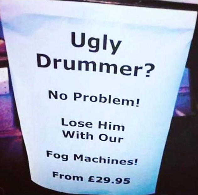 Ugly drummer? No problem. Lose him with our fog machines