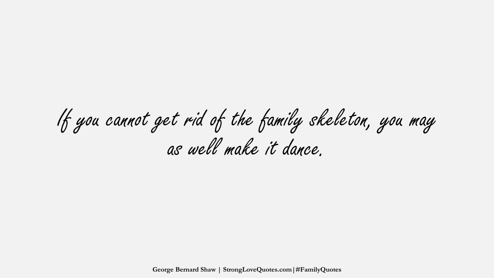 If you cannot get rid of the family skeleton, you may as well make it dance. (George Bernard Shaw);  #FamilyQuotes