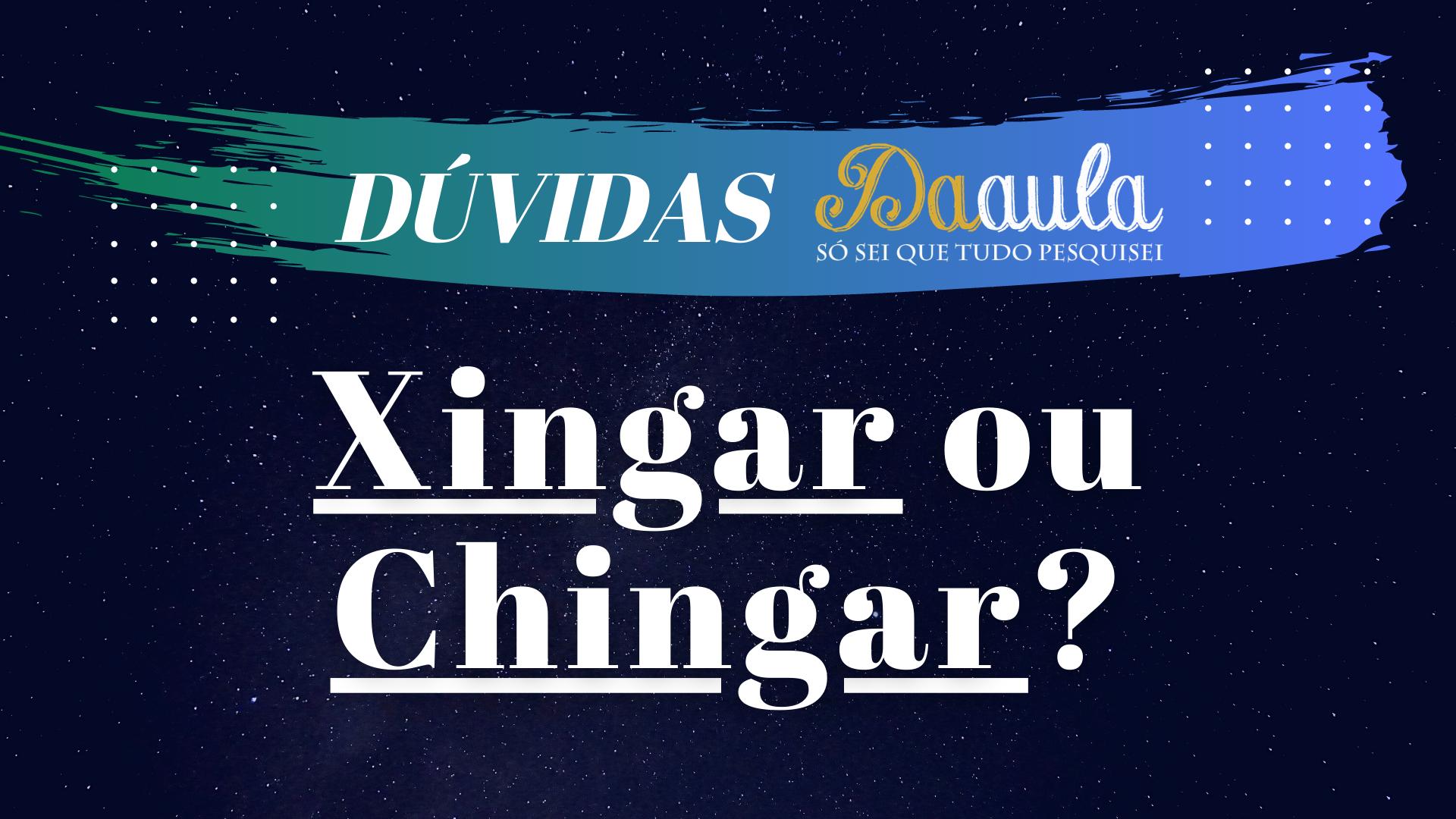 Qual a forma correta, Xingar ou Chingar?