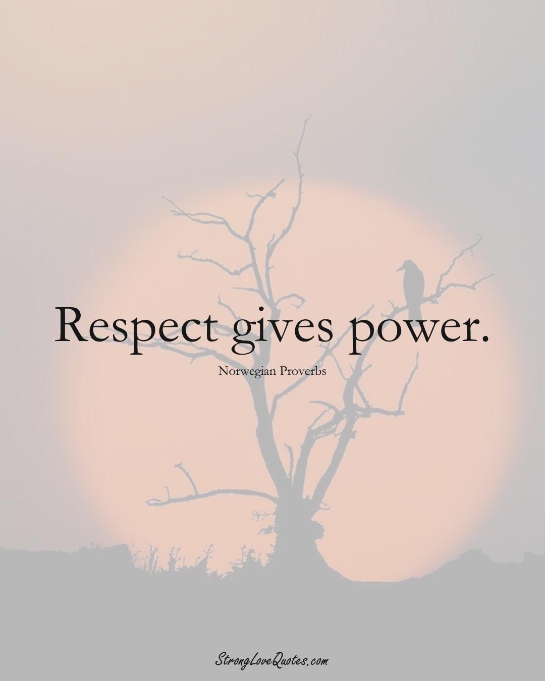 Respect gives power. (Norwegian Sayings);  #EuropeanSayings
