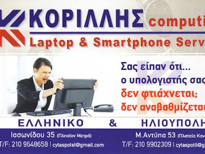 Κορίλλης > Χρήστος> Τάσος > Δημήτρης > Korillis > computing > laptop >tamplets > smart > smartphone> service > Επισκευές > Εκτυπωτών > Υπολογιστών > Τροφοδοσίες > Μαρ. Αντύπα 53, Πλατεία Κανάρια > Ηλιούπολη > Αττικής > Tηλέφωνο >Fax : 2109902309 > Ιασωνίδου 35, Ελληνικό >Αργυρούπολη > πλησίων > Μετρό > Tηλέφωνο >Fax >2109648658