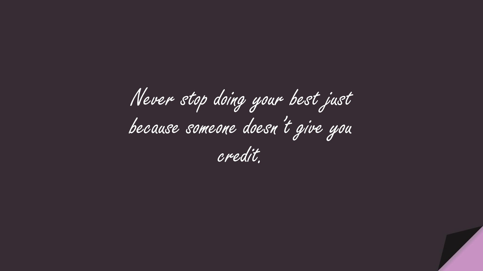 Never stop doing your best just because someone doesn't give you credit.FALSE