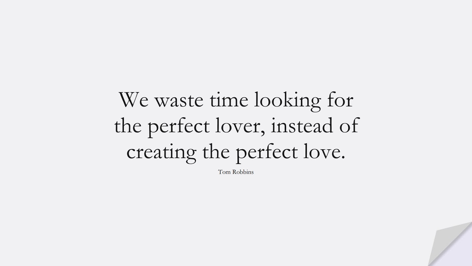 We waste time looking for the perfect lover, instead of creating the perfect love. (Tom Robbins);  #ChangeQuotes