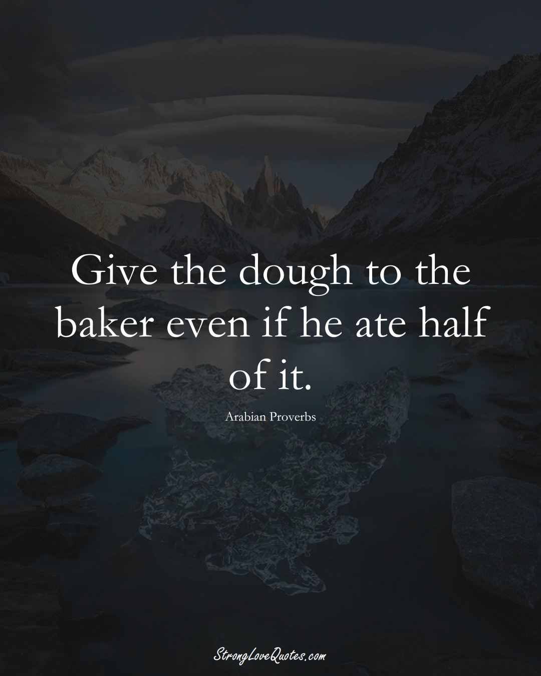 Give the dough to the baker even if he ate half of it. (Arabian Sayings);  #aVarietyofCulturesSayings