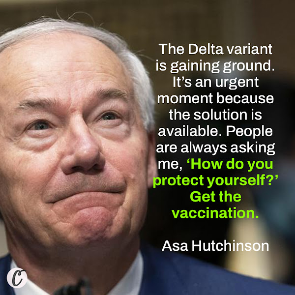 The Delta variant is gaining ground. It's an urgent moment because the solution is available. People are always asking me, 'How do you protect yourself?' Get the vaccination. —  Gov. Asa Hutchinson of Arkansas