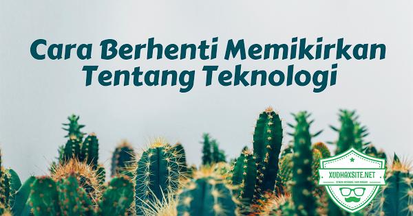 Cara Berhenti Memikirkan Tentang Teknologi