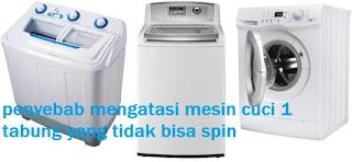 penyebab mesin cuci 1 tabung tidak bisa spin
