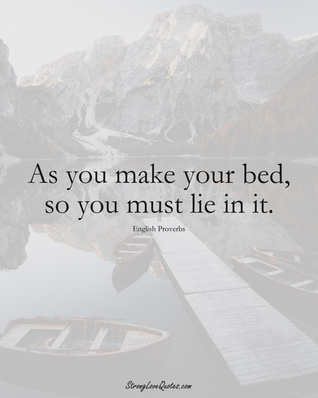 As you make your bed, so you must lie in it. (English Sayings);  #EuropeanSayings
