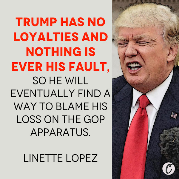 Trump has no loyalties and nothing is ever his fault, so he will eventually find a way to blame his loss on the GOP apparatus. — Linette Lopez, Opinion Columnist, Business Insider