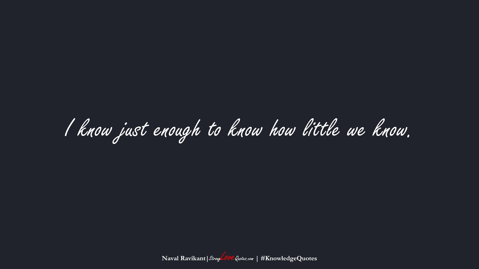 I know just enough to know how little we know. (Naval Ravikant);  #KnowledgeQuotes