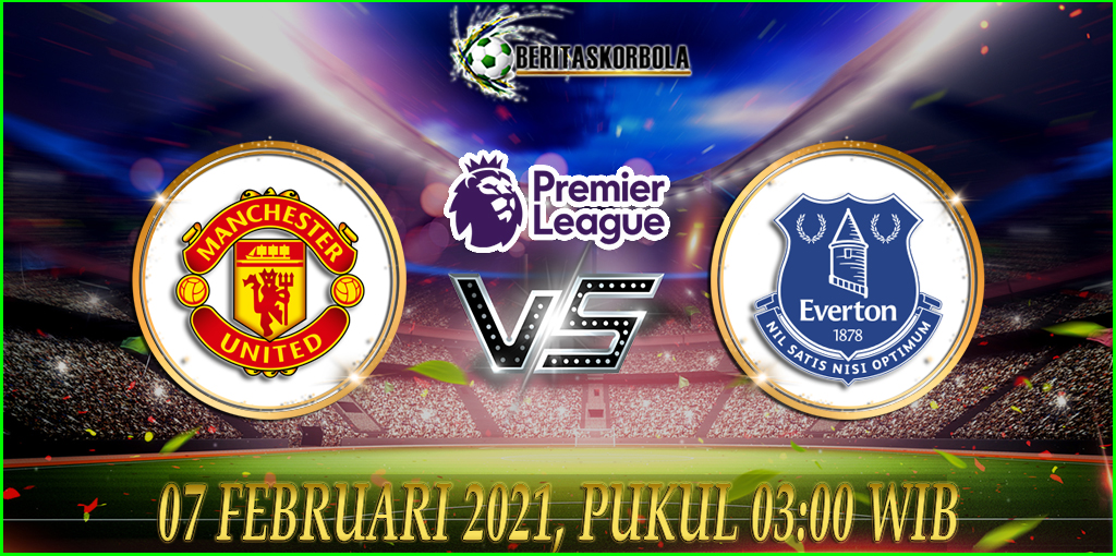Prediksi Skor Bola Manchester United Vs Everton Premier League 2020/21 07 Februari 2021