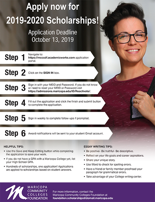 Flier for Scholarships featuring a young female student smiling at camera.    Text: Apply now for 2019-2020 Scholarships! Application Deadline October 13, 2019.   Step 1 Navigate to: https://mcccdf.academicworks.com application.  Step 2 Click on the SIGN IN box.  Step 3 Sign in with your MEID and Password.  If you do not know or need to reset your MEID or Password visit: https://admissions.maricopa.edu/ID/Reactivate Step 4 Fill out the application and click the finish and submit button Step 5 Sign in weekly to complete follow-ups if prompted. Step 6 Award notifications will be sent to your student Gmail account. HELPFUL TIPS: • Use the Save and Keep Editing button while completing the application to save your work. • If you do not have a GPA with a Maricopa College yet, list your High School GPA. • Hundreds of scholarships, one application! Applications are applied to scholarships based on student answers.  ESSAY WRITING TIPS: • Be positive- Be truthful- Be descriptive. • Reflect on your life goals and career aspirations. • Share your unique story. • Use Word to check for spelling errors. • Have a friend or family member proofread your paragraph for grammatical errors. • Take advantage of your College writing center.  For more information, contact the  Maricopa Community Colleges Foundation at foundation.scholarships@domail.maricopa.edu