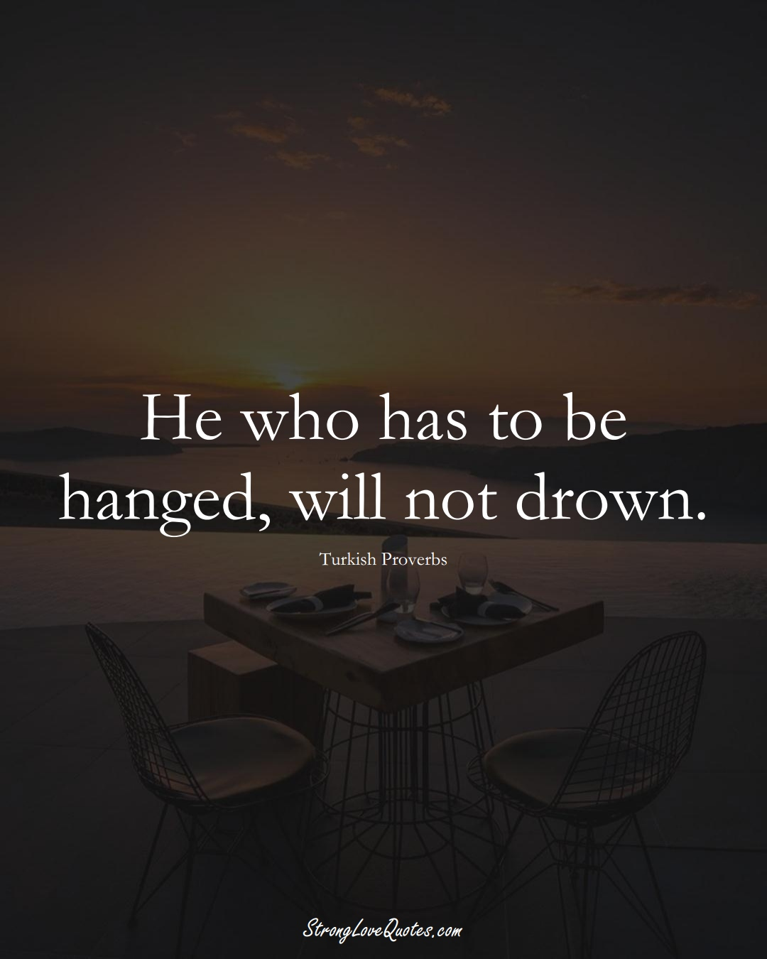 He who has to be hanged, will not drown. (Turkish Sayings);  #MiddleEasternSayings