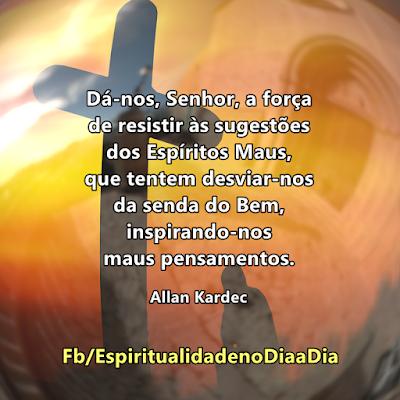 Allan Kardec Dá-nos, Senhor, a força de resistir às sugestões dos Espíritos Maus, que tentem desviar-nos da senda do Bem, inspirando-nos maus pensamentos.