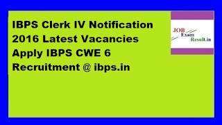 IBPS Clerk IV Notification 2016 Latest Vacancies Apply IBPS CWE 6 Recruitment @ ibps.in