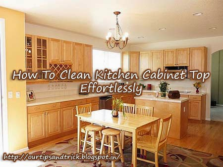 Tips Tricks How To Clean Kitchen Cabinet Top Effortlessly