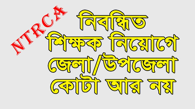District and Upazila quota for recruitment of registered teachers-High Court !!!  The High Court has ruled that there will be the validity of the certificate till the appointment of the teachers who are registered with the private education institute.  At the same time, for the merit list, the district has been created instead of the district quota and it has been ordered to publish it on the website.  The bench of justices Kazi Reza-ul-Haq and Justice Mohammad Mohammad said the verdict on 166 writ petition was disposed of by the High Court on Thursday (December 14th).  Humayun Kabir, Shahabuddin, and Ishraq Hassan also spoke on behalf of the petition.  After the verdict, the lawyer Humayun Kabir said, gave some points.  According to the seven-point directive given in the verdict, (1) the certification of the candidates will be given in the registration examination. The certificate will continue until the appointment. (2) After obtaining the copy of the verdict, it will be necessary to list national intellectuals with the passing out of 90 days. The list will be published on the NTRCA website.  (3) Make a national intellectual property list. No list can be made for division, district, Upazila or national list. (4) NTRC will update the merit list every year. (5) According to collective merit list, the writ will be issued in the name of the applicant and other applicants.   (6) If the NTRC does make any recommendation to any educational institution for the purpose of recruitment, it will have to be implemented within 60 days of getting a copy. Otherwise, the concerned Education Board will cancel the management committee or governing committee formed to run the educational institution. And (7) The government will take immediate steps to set the age limit for entry into the private educational institution.    Sub-Rule 2 (c) of Rule 9 of the Private Teacher Registration Examination - Rule 9 of Rule 9 of 2006 has been stated that the candidates who passed the written and 