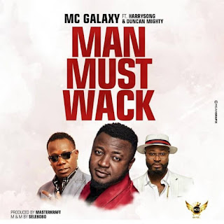 AUDIO || MC Galaxy Ft. Harrysong X Duncan Mighty ~ Man Must Wack||[official mp3 audio]