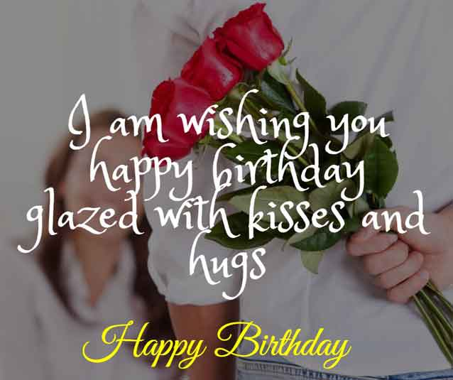 I am wishing you happy birthday glazed with kisses and hugs. HBD!