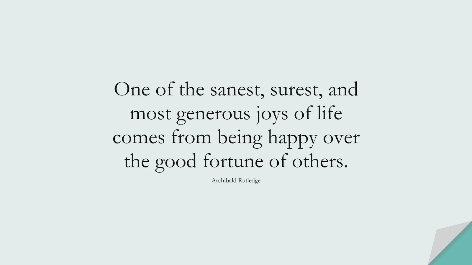 One of the sanest, surest, and most generous joys of life comes from being happy over the good fortune of others. (Archibald Rutledge);  #SpiritQuotes