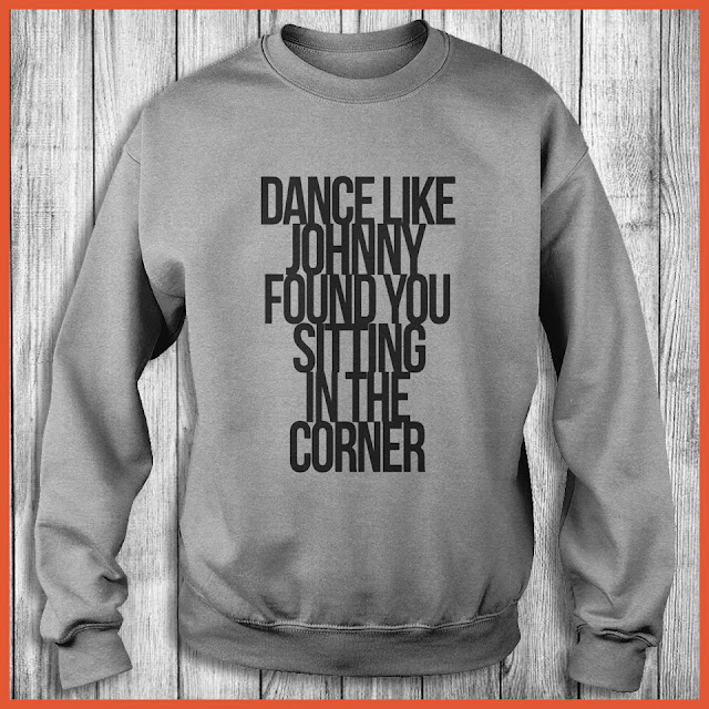 Dance Like Johnny Found You Sitting In The Corner Shirt