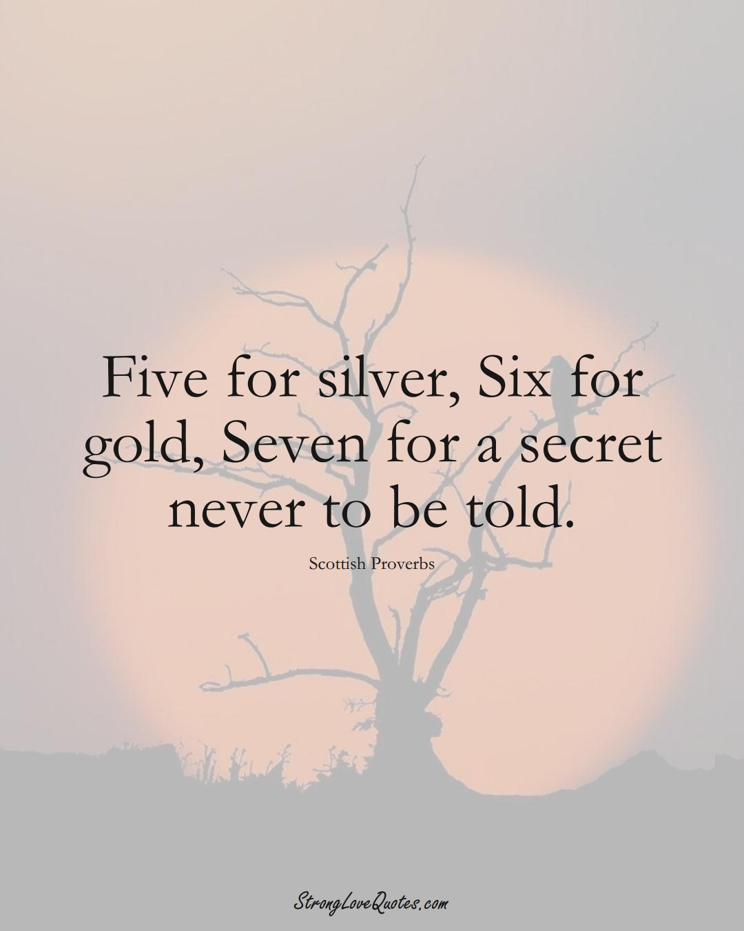 Five for silver, Six for gold, Seven for a secret never to be told. (Scottish Sayings);  #EuropeanSayings