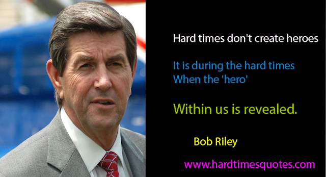Hard times don't create heroes. It is during the hard times when the 'hero' within us is revealed.