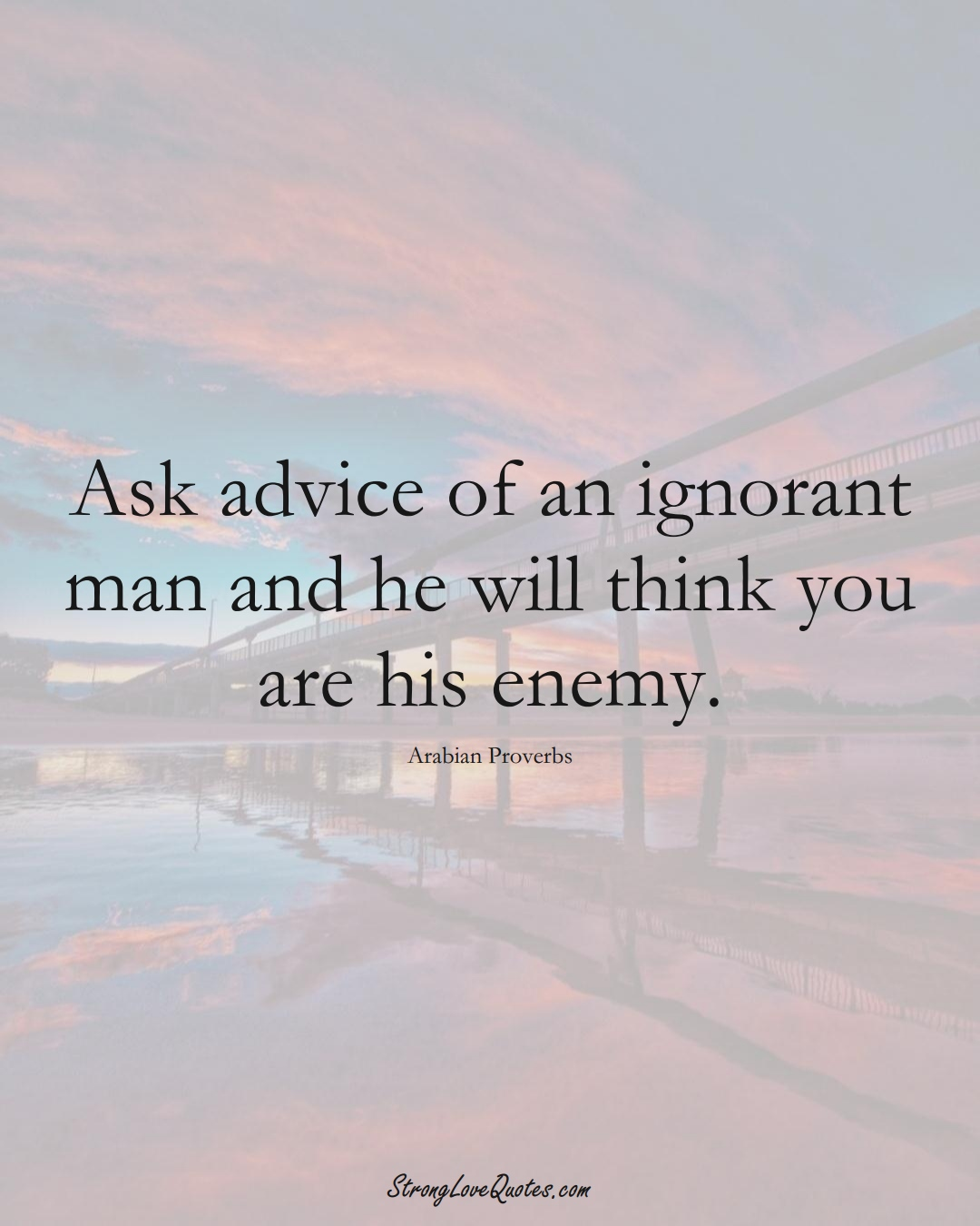Ask advice of an ignorant man and he will think you are his enemy. (Arabian Sayings);  #aVarietyofCulturesSayings