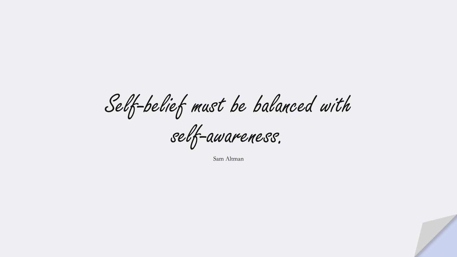 Self-belief must be balanced with self-awareness. (Sam Altman);  #SelfEsteemQuotes