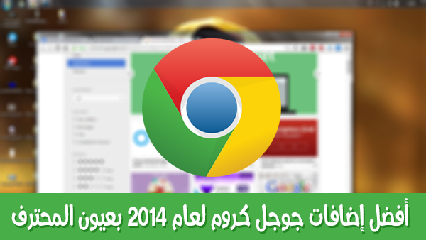 أفضل إضافات جوجل كروم لعام 2014 بعيون المحترف.
