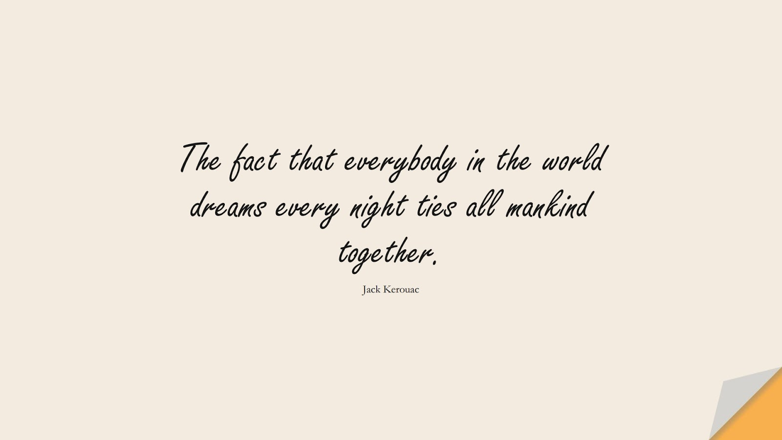 The fact that everybody in the world dreams every night ties all mankind together. (Jack Kerouac);  #HumanityQuotes