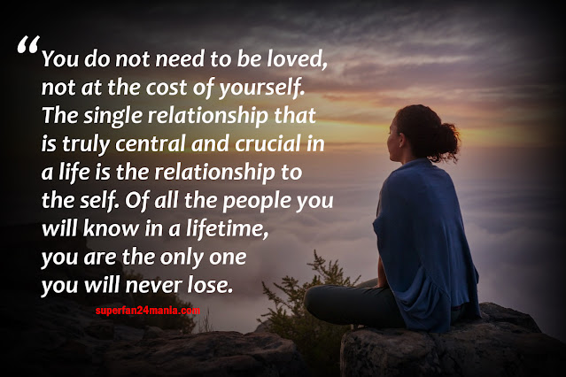 You do not need to be loved, not at the cost of yourself. The single relationship that is truly central and crucial in a life is the relationship to the self. Of all the people you will know in a lifetime, you are the only one you will never lose.