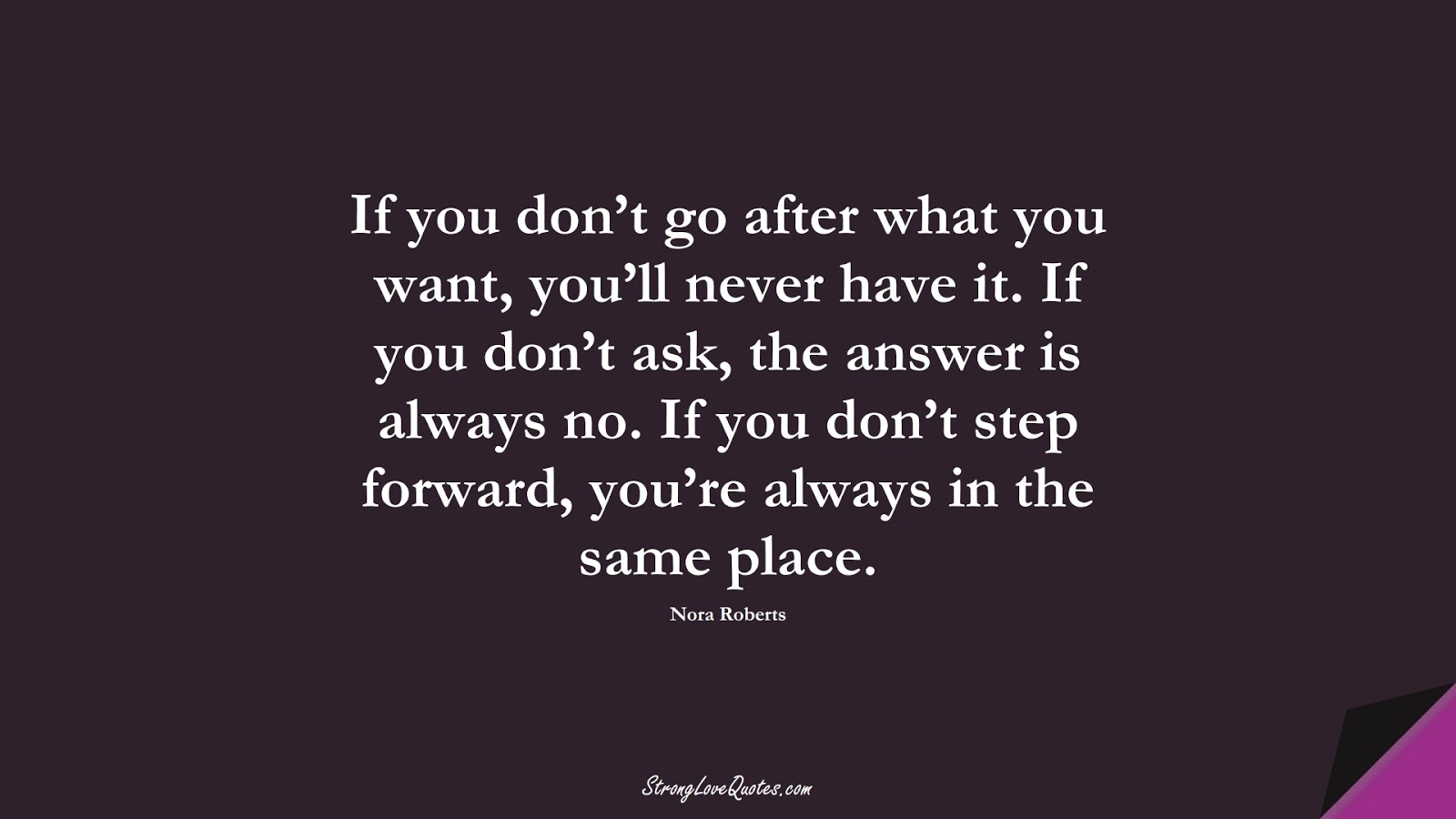 If you don't go after what you want, you'll never have it. If you don't ask, the answer is always no. If you don't step forward, you're always in the same place. (Nora Roberts);  #EducationQuotes
