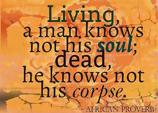 Living a man knows not his soul dead he knows not his corpse African proverb.