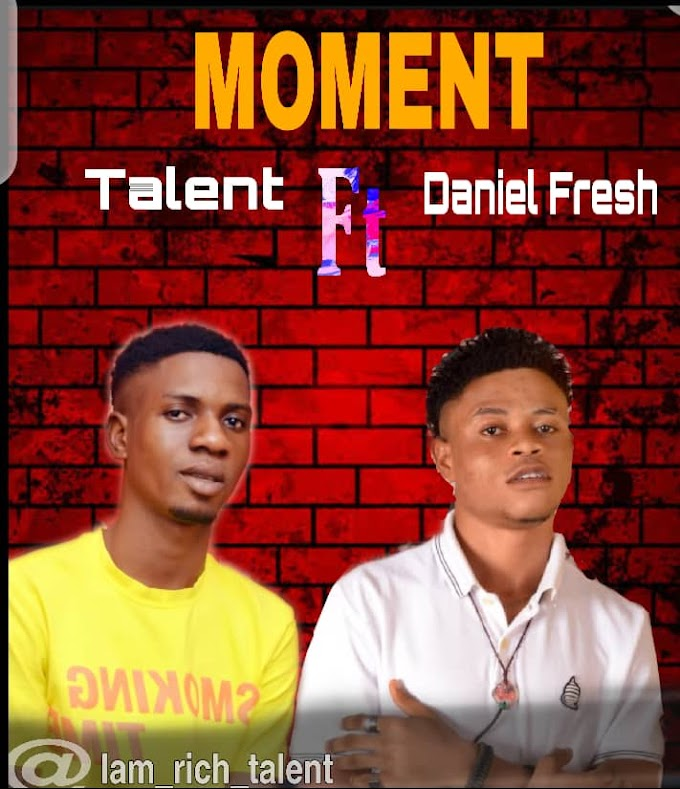 Music: Moment - Talent ft Daniel Fresh (Mp3 Download)