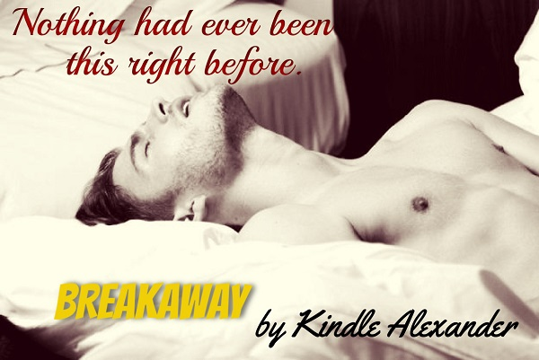 Nothing had ever been this right before. Breakaway by Kindle Alexander.