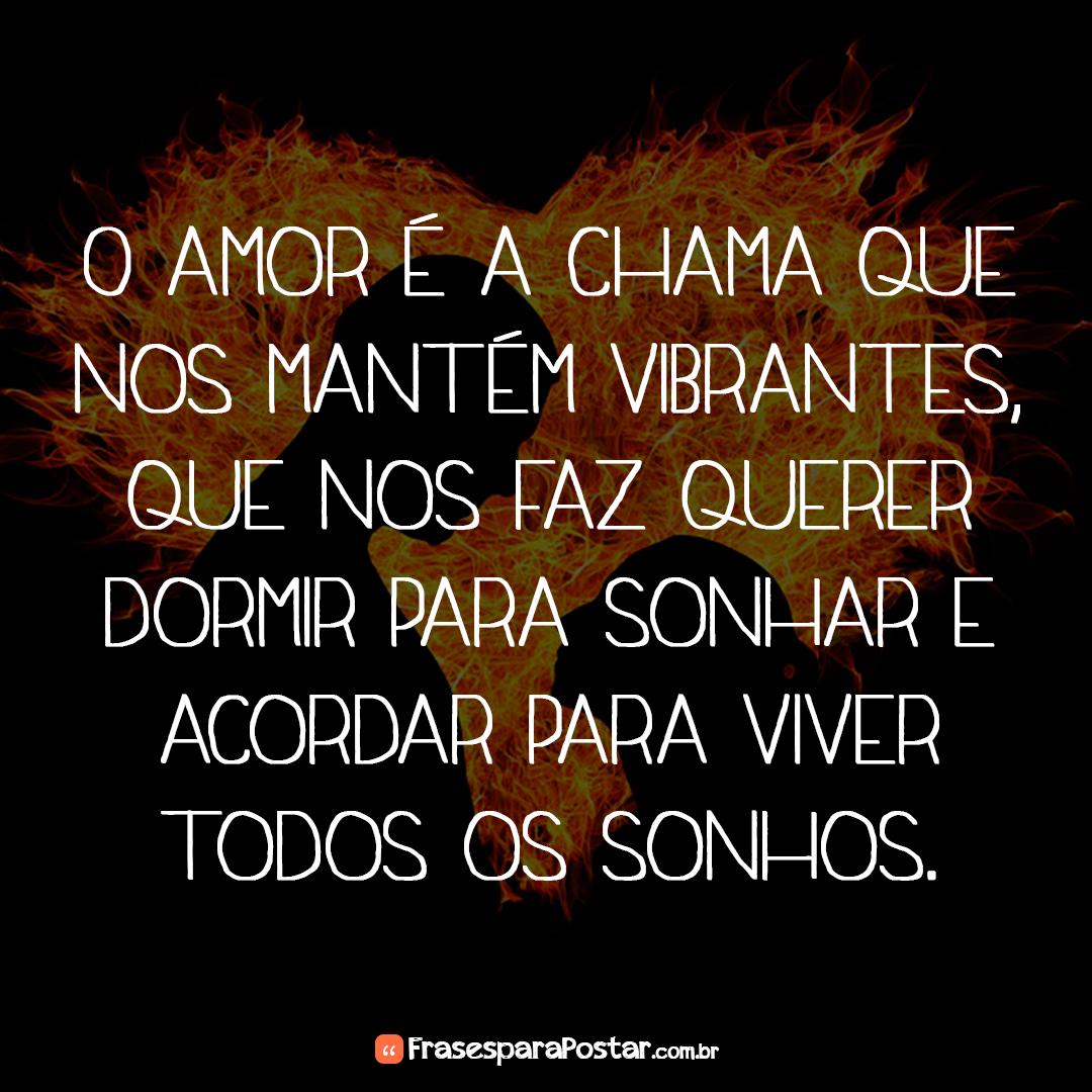 O amor é a chama que nos mantém vibrantes, que nos faz querer dormir para sonhar e acordar para viver todos os sonhos.