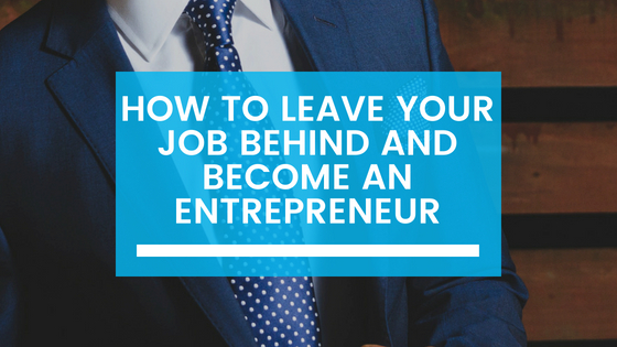 How to Leave Your Job Behind and Become an Entrepreneur