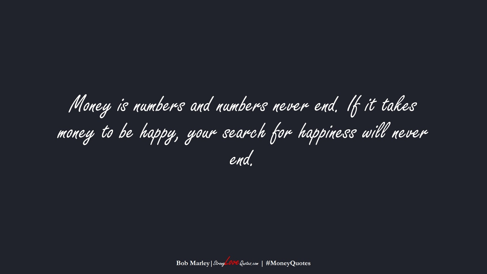 Money is numbers and numbers never end. If it takes money to be happy, your search for happiness will never end. (Bob Marley);  #MoneyQuotes