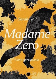 Sarah Hall. Madame Zero i inne opowiadania.