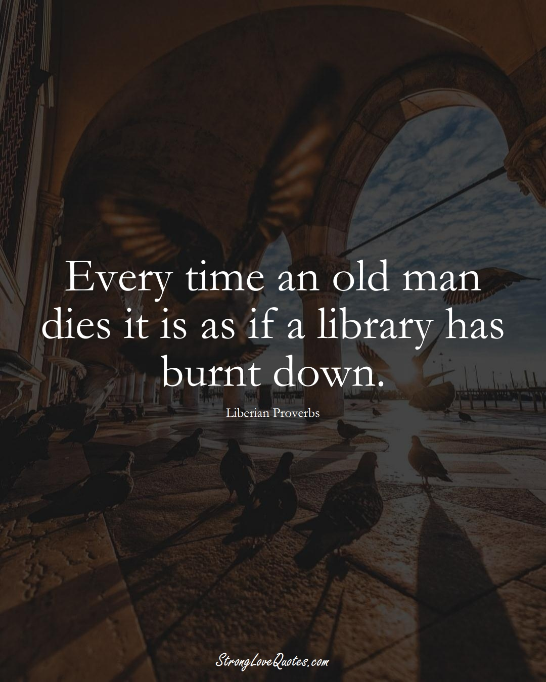 Every time an old man dies it is as if a library has burnt down. (Liberian Sayings);  #AfricanSayings