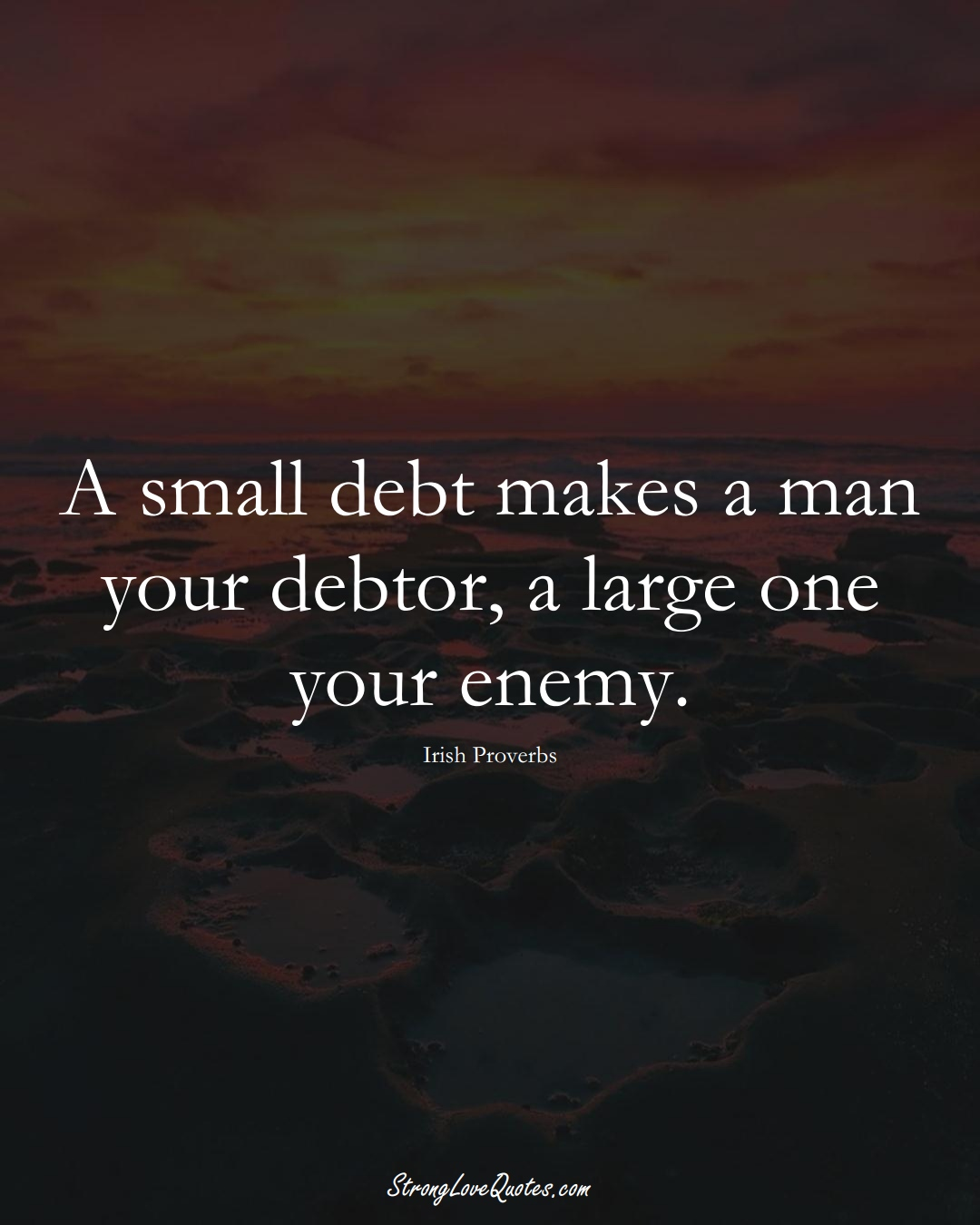A small debt makes a man your debtor, a large one your enemy. (Irish Sayings);  #EuropeanSayings