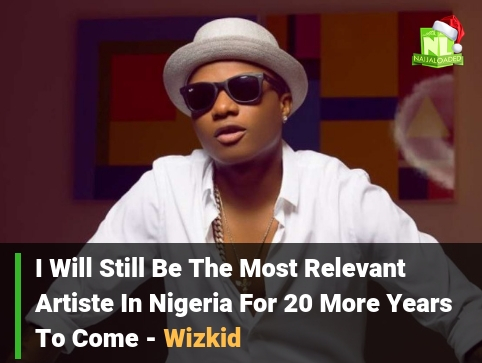 You Agree? I Will Still Be The Most Relevant Artiste In Nigeria For 20 More Years – Wizkid
