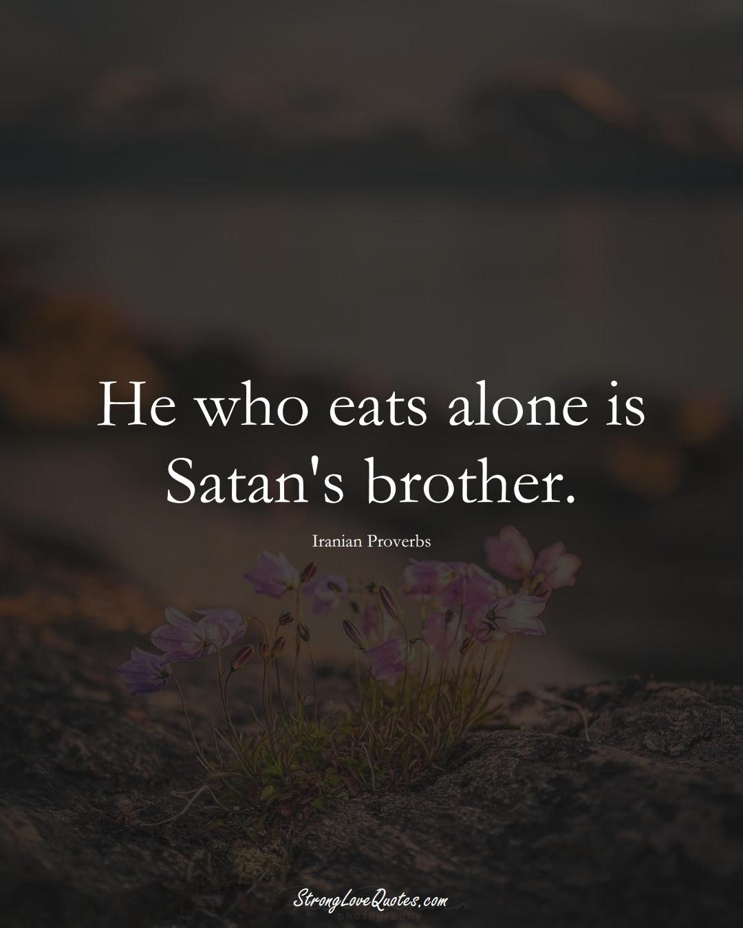 He who eats alone is Satan's brother. (Iranian Sayings);  #MiddleEasternSayings