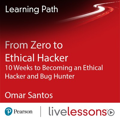From Zero to Ethical Hacker - 10 Weeks to Becoming an Ethical Hacker and Bug Hunter | Livelessons