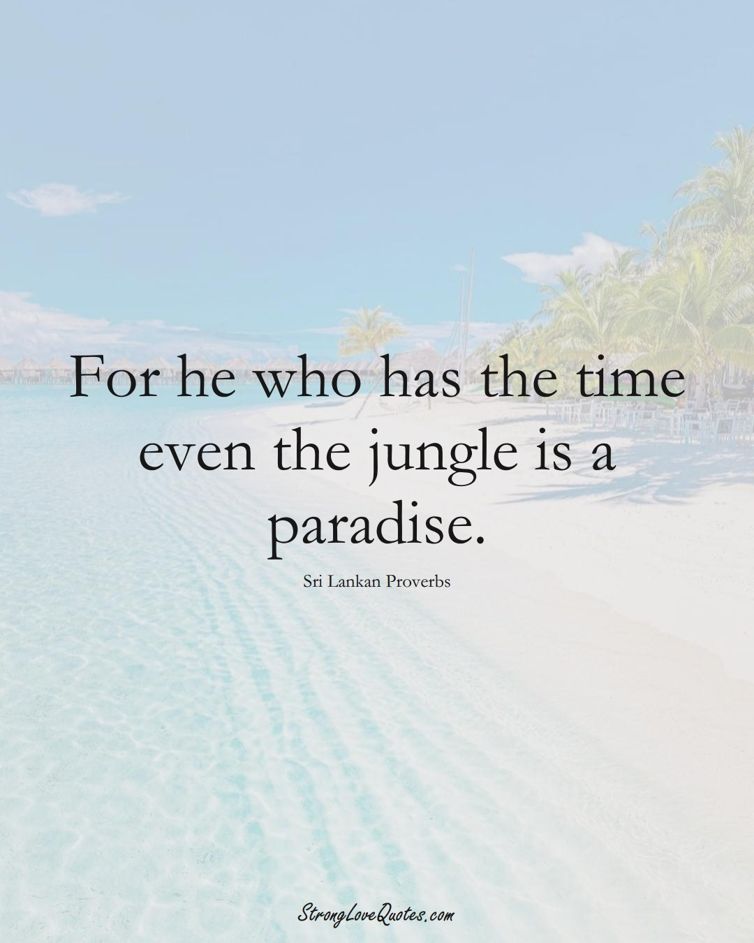 For he who has the time even the jungle is a paradise. (Sri Lankan Sayings);  #AsianSayings