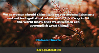 We as women should shine light on our accomplishments and not feel egotistical when we do. It's a way to let the world know that we as women can accomplish great things! Dolores Huerta