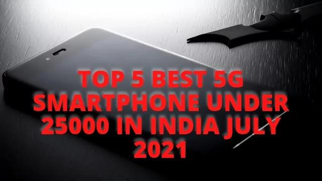 Top 5 Best 5G Smartphone Under 25000 In India July 2021, Top 5 Best 5G Smartphone Under 25000